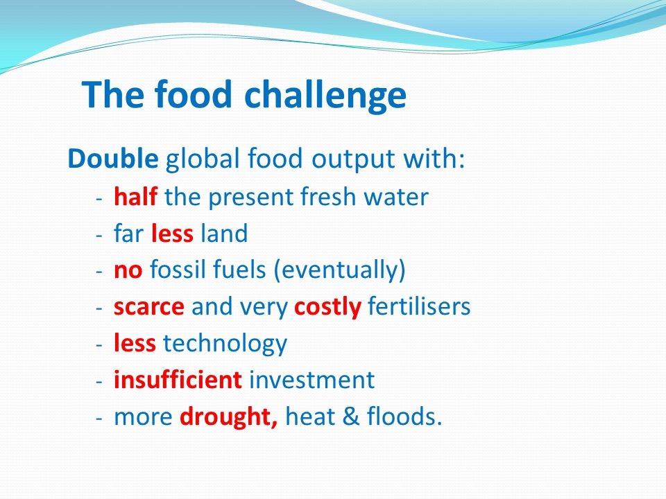 The food challenge Double global food output with: - half the present fresh water - far less land - no fossil fuels (eventually) - scarce and very costly fertilisers - less technology - insufficient investment - more drought, heat & floods.