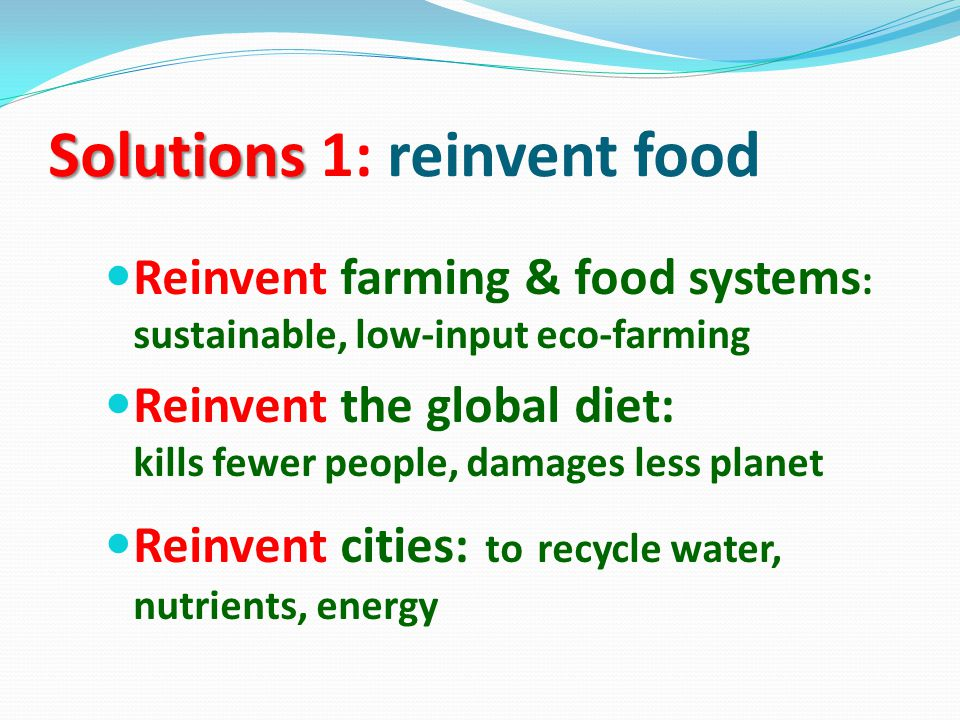 Solutions Solutions 1: reinvent food Reinvent farming & food systems : sustainable, low-input eco-farming Reinvent the global diet: kills fewer people, damages less planet Reinvent cities: to recycle water, nutrients, energy