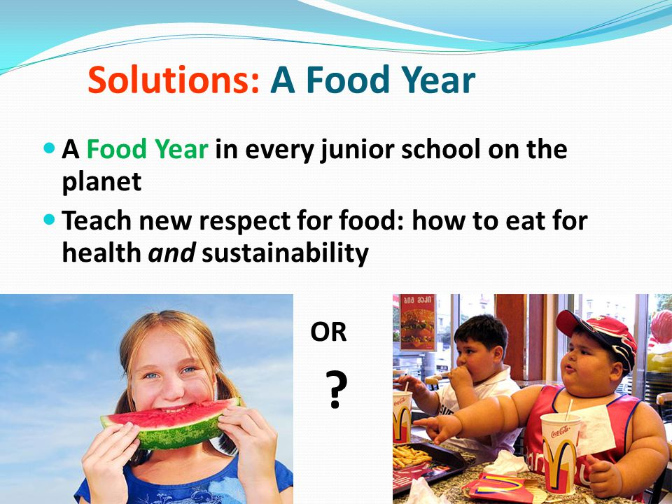 Solutions: A Food Year A Food Year in every junior school on the planet Teach new respect for food: how to eat for health and sustainability OR ?