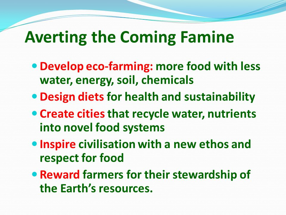 Averting the Coming Famine Develop eco-farming: more food with less water, energy, soil, chemicals Design diets for health and sustainability Create cities that recycle water, nutrients into novel food systems Inspire civilisation with a new ethos and respect for food Reward farmers for their stewardship of the Earth's resources.
