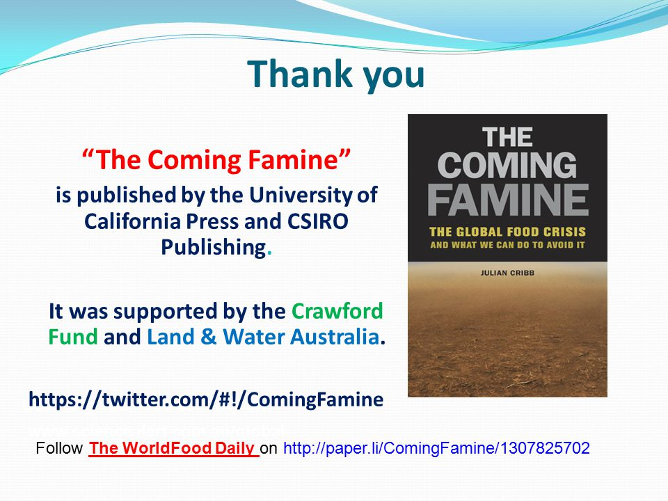 Debate global food security on: www.sciencealert.com.au/global- Thank you The Coming Famine is published by the University of California Press and CSIRO Publishing.