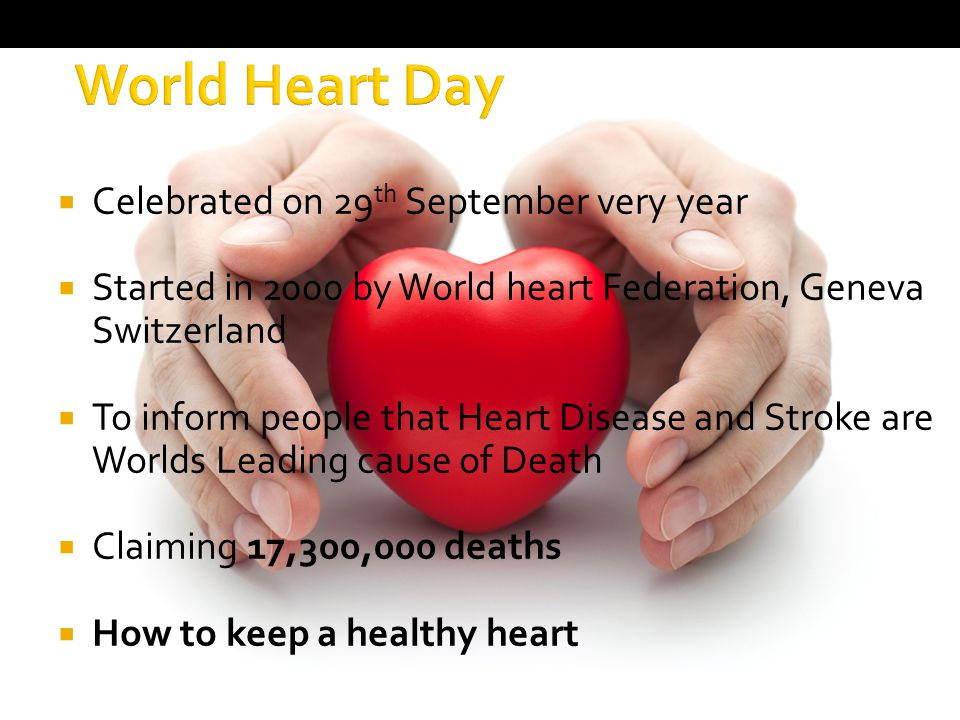  Celebrated on 29 th September very year  Started in 2000 by World heart Federation, Geneva Switzerland  To inform people that Heart Disease and Stroke are Worlds Leading cause of Death  Claiming 17,300,000 deaths  How to keep a healthy heart