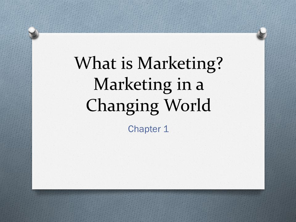 What is Marketing? Marketing in a Changing World Chapter 1