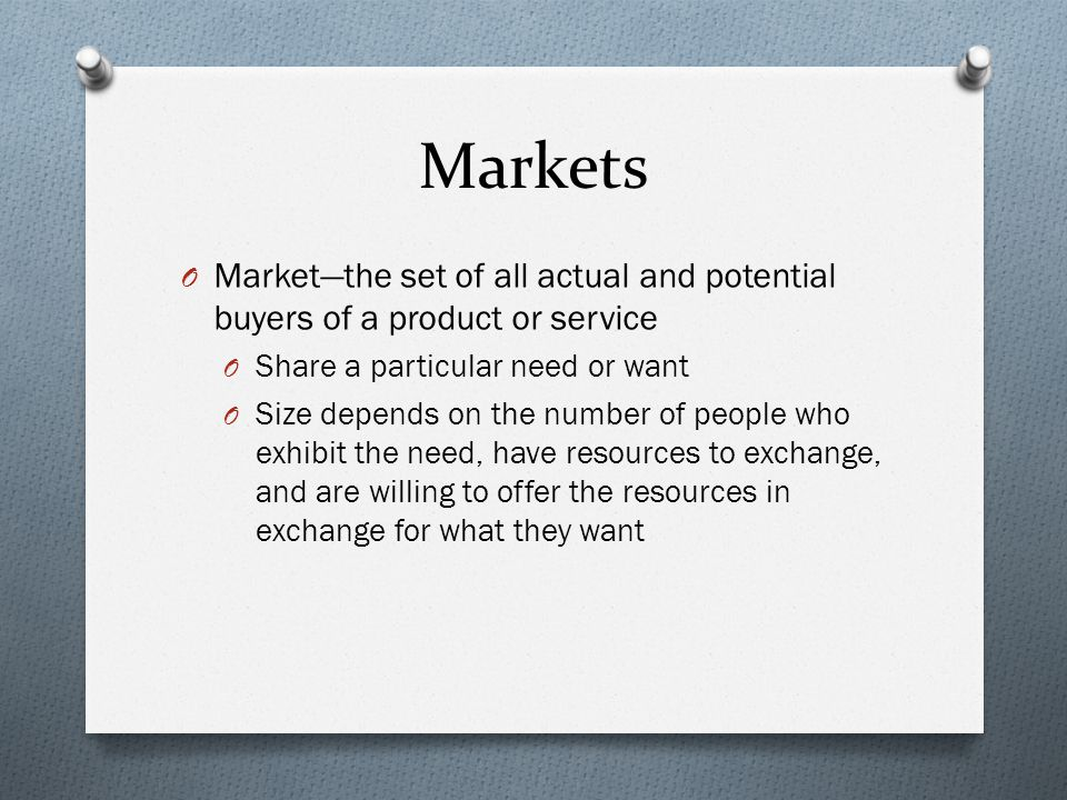 Markets O Market—the set of all actual and potential buyers of a product or service O Share a particular need or want O Size depends on the number of people who exhibit the need, have resources to exchange, and are willing to offer the resources in exchange for what they want