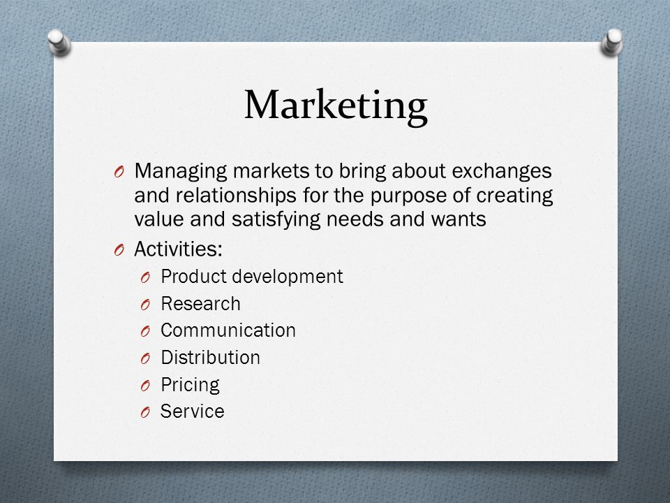 Marketing O Managing markets to bring about exchanges and relationships for the purpose of creating value and satisfying needs and wants O Activities: