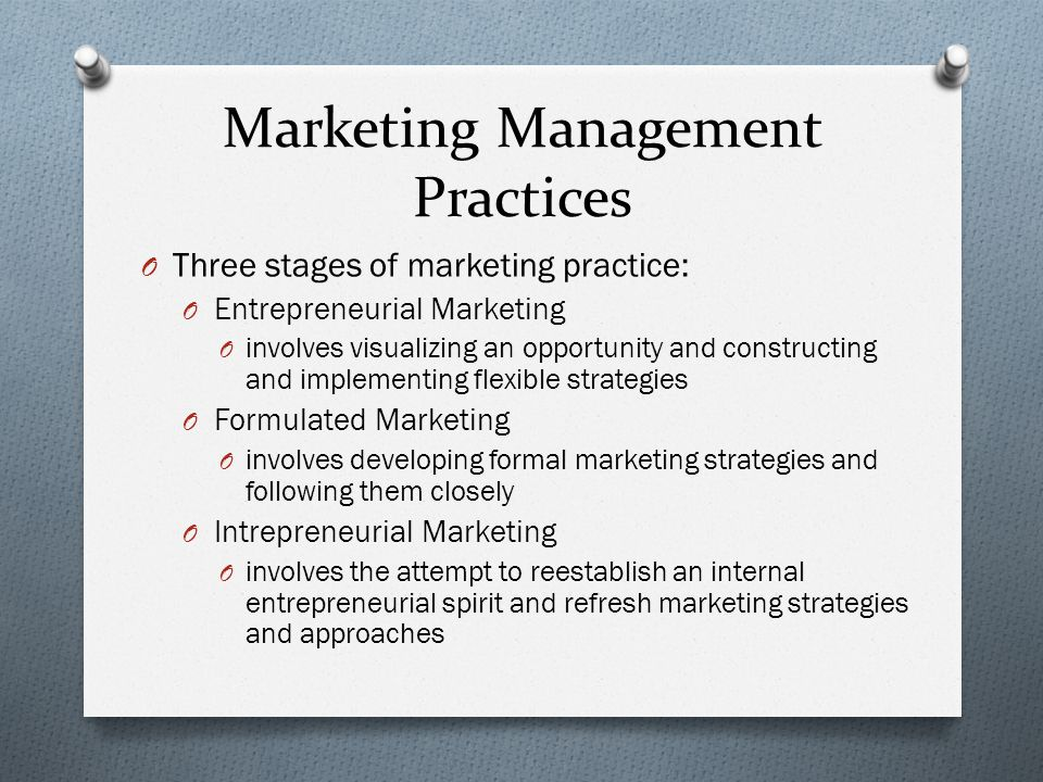 Marketing Management Practices O Three stages of marketing practice: O Entrepreneurial Marketing O involves visualizing an opportunity and constructin