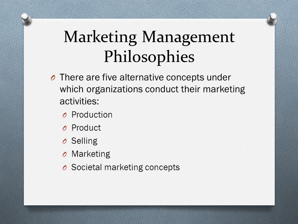 Marketing Management Philosophies O There are five alternative concepts under which organizations conduct their marketing activities: O Production O Product O Selling O Marketing O Societal marketing concepts