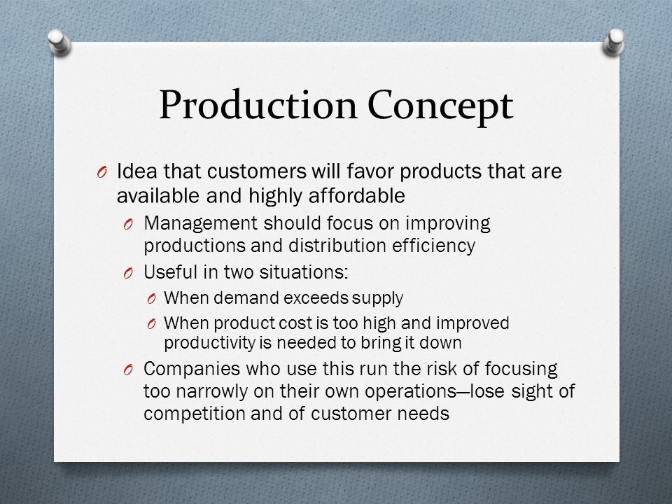 Production Concept O Idea that customers will favor products that are available and highly affordable O Management should focus on improving productions and distribution efficiency O Useful in two situations: O When demand exceeds supply O When product cost is too high and improved productivity is needed to bring it down O Companies who use this run the risk of focusing too narrowly on their own operations—lose sight of competition and of customer needs