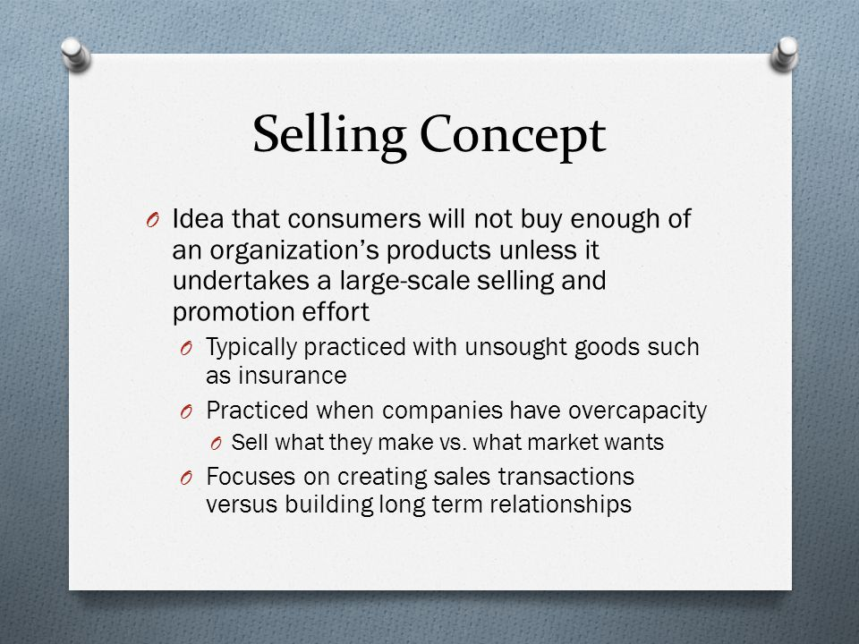 Selling Concept O Idea that consumers will not buy enough of an organization's products unless it undertakes a large-scale selling and promotion effor