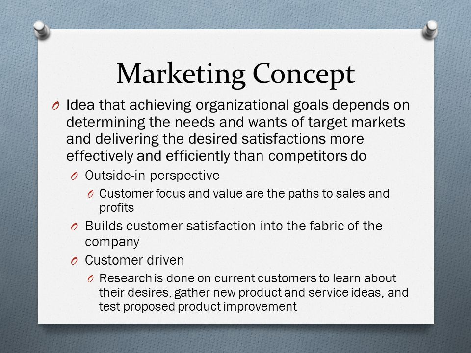 Marketing Concept O Idea that achieving organizational goals depends on determining the needs and wants of target markets and delivering the desired satisfactions more effectively and efficiently than competitors do O Outside-in perspective O Customer focus and value are the paths to sales and profits O Builds customer satisfaction into the fabric of the company O Customer driven O Research is done on current customers to learn about their desires, gather new product and service ideas, and test proposed product improvement