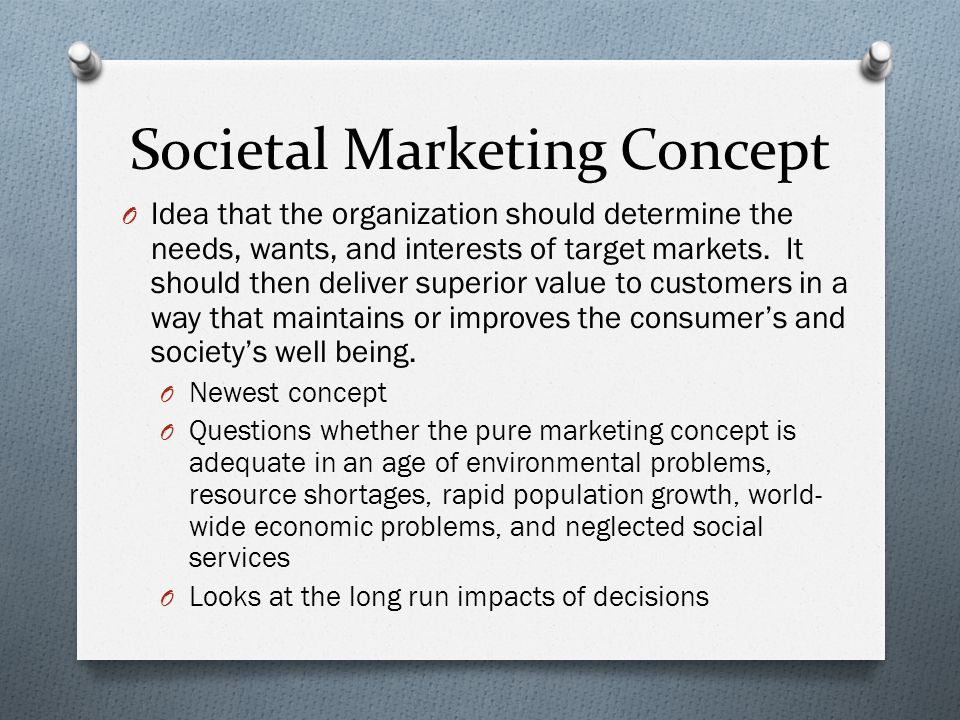 Societal Marketing Concept O Idea that the organization should determine the needs, wants, and interests of target markets. It should then deliver sup