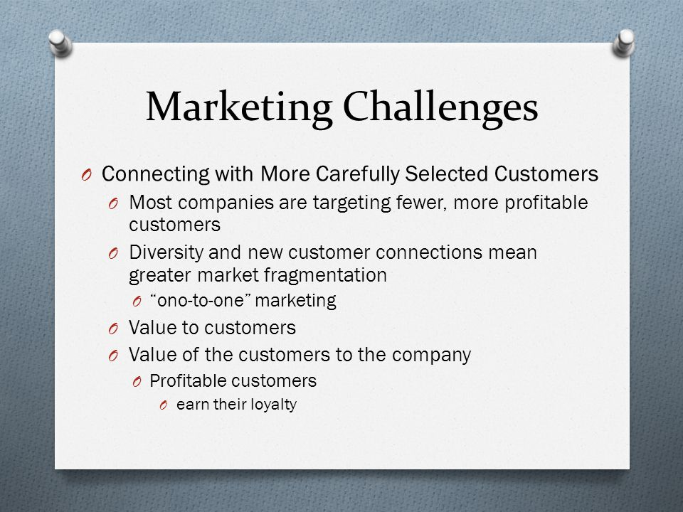 Marketing Challenges O Connecting with More Carefully Selected Customers O Most companies are targeting fewer, more profitable customers O Diversity and new customer connections mean greater market fragmentation O ono-to-one marketing O Value to customers O Value of the customers to the company O Profitable customers O earn their loyalty