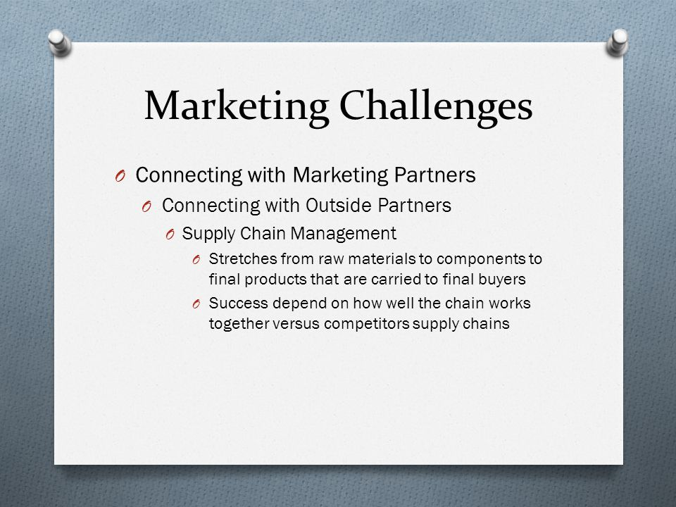 Marketing Challenges O Connecting with Marketing Partners O Connecting with Outside Partners O Supply Chain Management O Stretches from raw materials to components to final products that are carried to final buyers O Success depend on how well the chain works together versus competitors supply chains