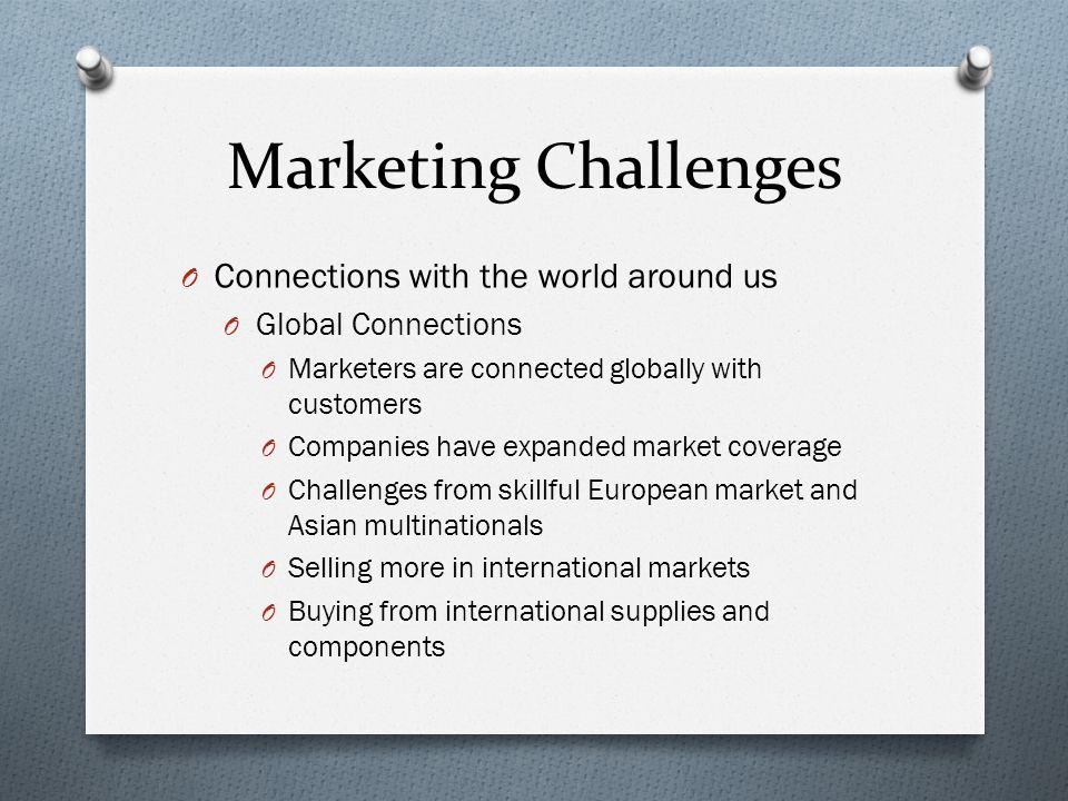 Marketing Challenges O Connections with the world around us O Global Connections O Marketers are connected globally with customers O Companies have expanded market coverage O Challenges from skillful European market and Asian multinationals O Selling more in international markets O Buying from international supplies and components