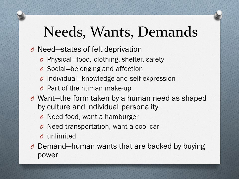 Needs, Wants, Demands O Need—states of felt deprivation O Physical—food, clothing, shelter, safety O Social—belonging and affection O Individual—knowledge and self-expression O Part of the human make-up O Want—the form taken by a human need as shaped by culture and individual personality O Need food, want a hamburger O Need transportation, want a cool car O unlimited O Demand—human wants that are backed by buying power