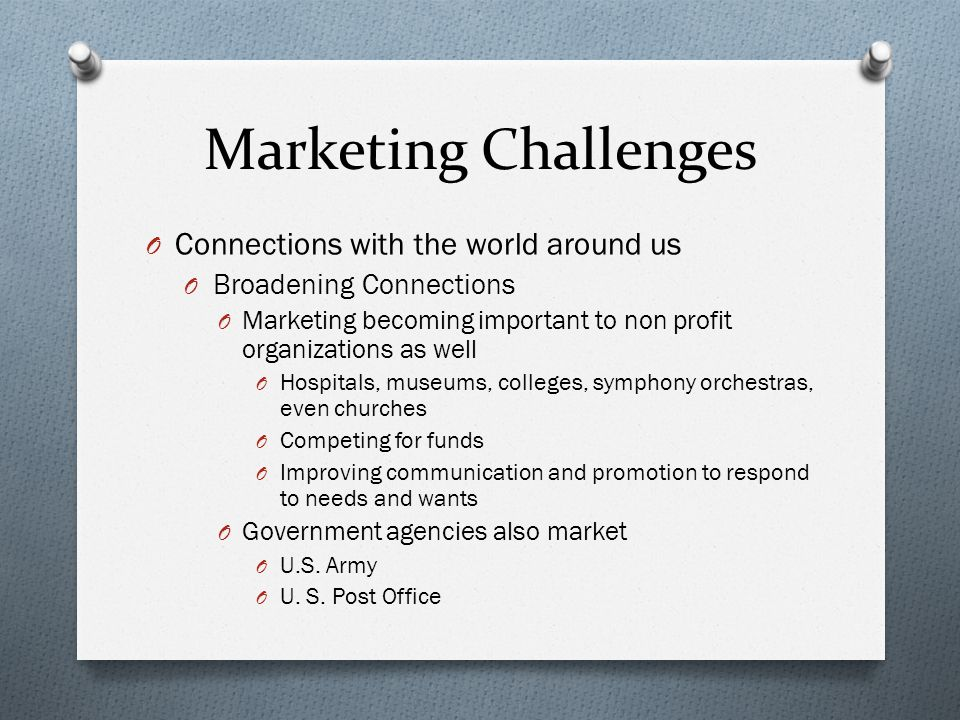 Marketing Challenges O Connections with the world around us O Broadening Connections O Marketing becoming important to non profit organizations as well O Hospitals, museums, colleges, symphony orchestras, even churches O Competing for funds O Improving communication and promotion to respond to needs and wants O Government agencies also market O U.S.