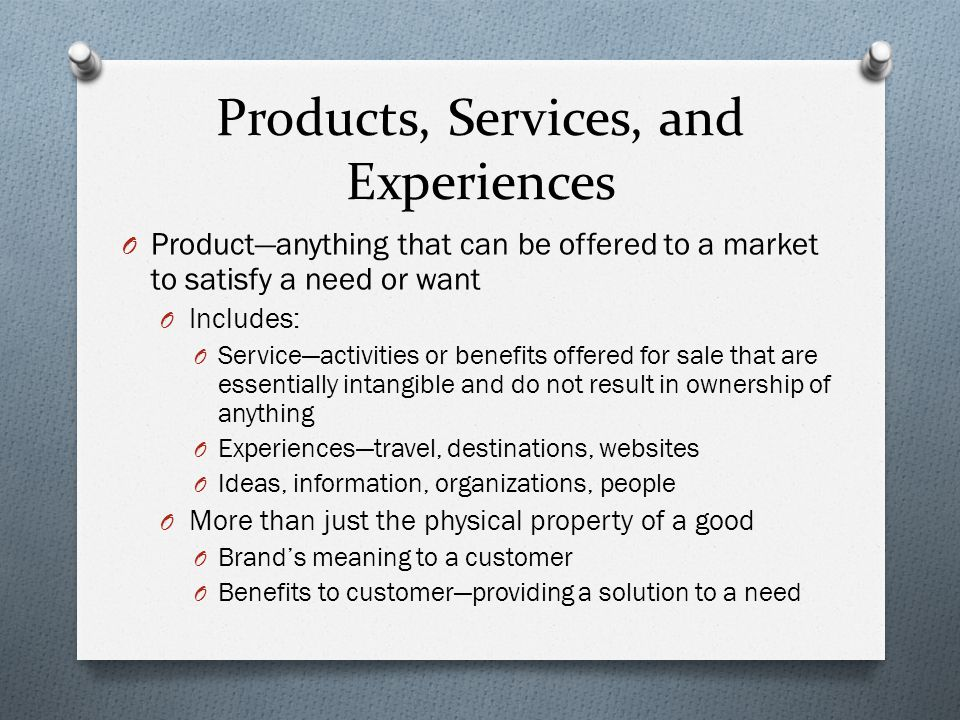 Products, Services, and Experiences O Product—anything that can be offered to a market to satisfy a need or want O Includes: O Service—activities or benefits offered for sale that are essentially intangible and do not result in ownership of anything O Experiences—travel, destinations, websites O Ideas, information, organizations, people O More than just the physical property of a good O Brand's meaning to a customer O Benefits to customer—providing a solution to a need