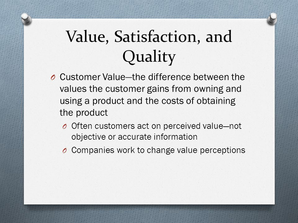 Value, Satisfaction, and Quality O Customer Value—the difference between the values the customer gains from owning and using a product and the costs of obtaining the product O Often customers act on perceived value—not objective or accurate information O Companies work to change value perceptions