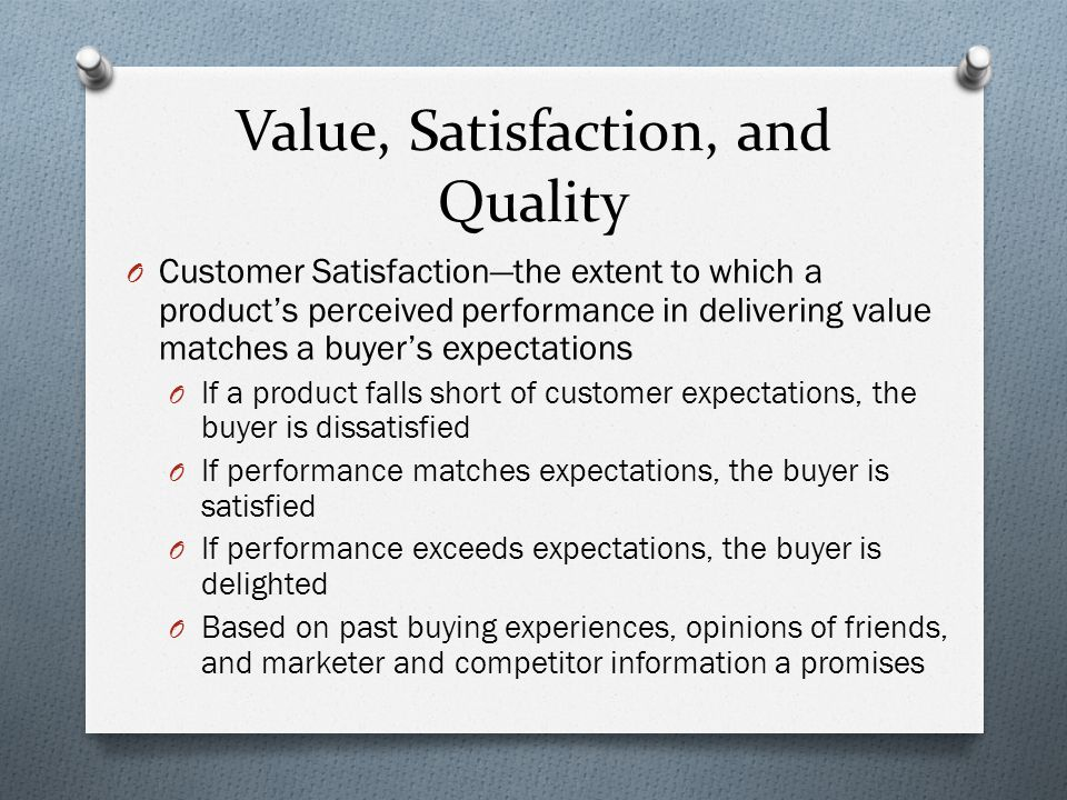 Value, Satisfaction, and Quality O Customer Satisfaction—the extent to which a product's perceived performance in delivering value matches a buyer's e