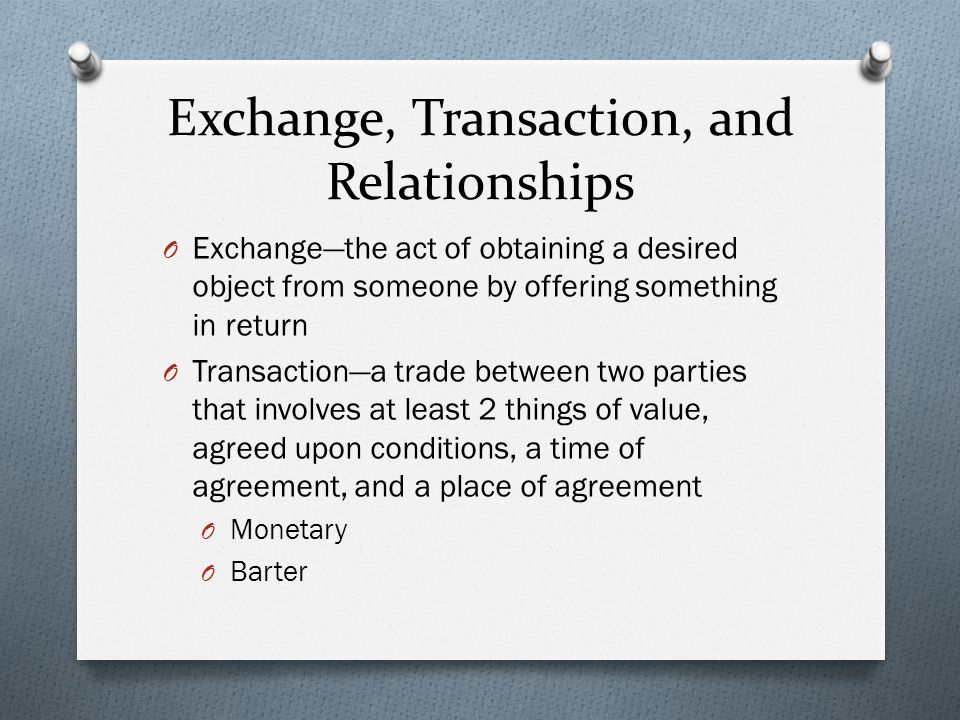 Exchange, Transaction, and Relationships O Exchange—the act of obtaining a desired object from someone by offering something in return O Transaction—a trade between two parties that involves at least 2 things of value, agreed upon conditions, a time of agreement, and a place of agreement O Monetary O Barter