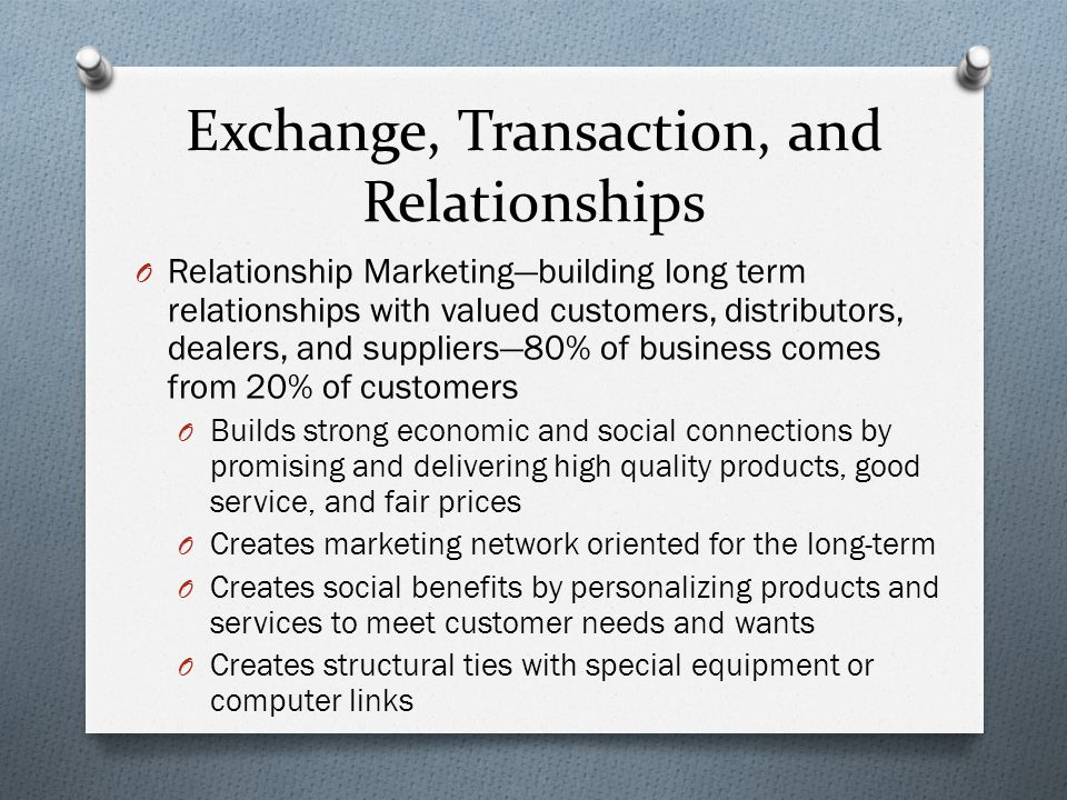 Exchange, Transaction, and Relationships O Relationship Marketing—building long term relationships with valued customers, distributors, dealers, and s