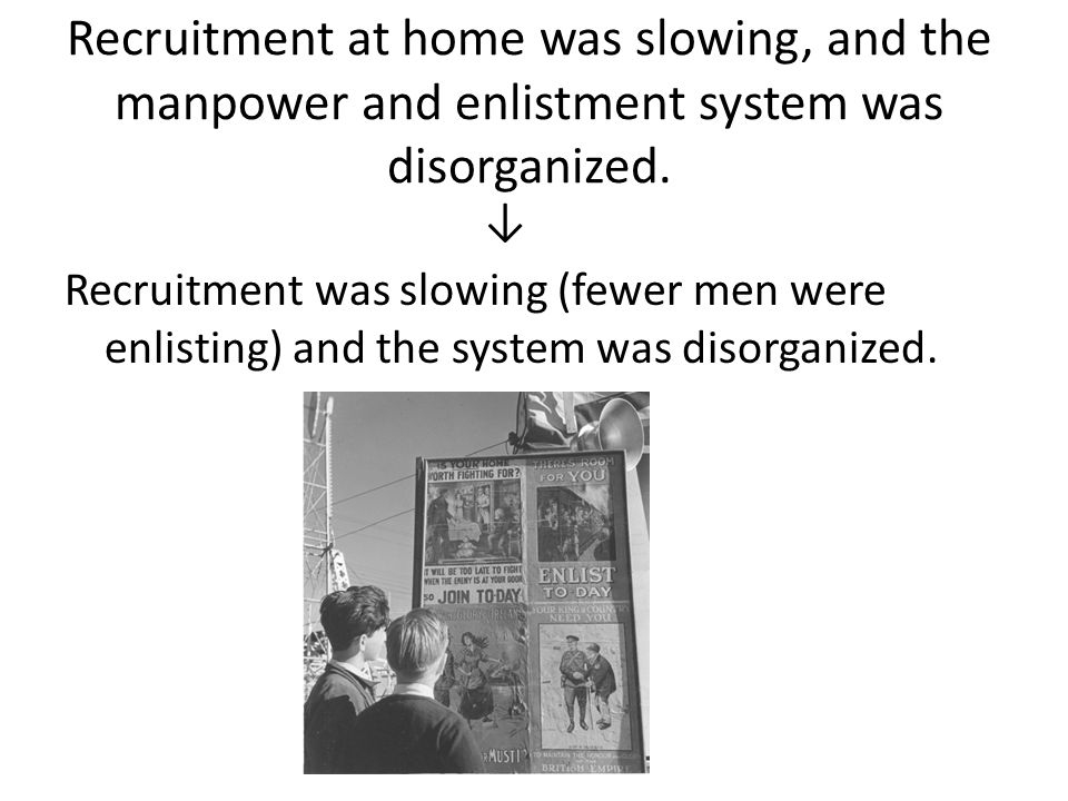 Recruitment at home was slowing, and the manpower and enlistment system was disorganized. ↓ Recruitment was slowing (fewer men were enlisting) and the