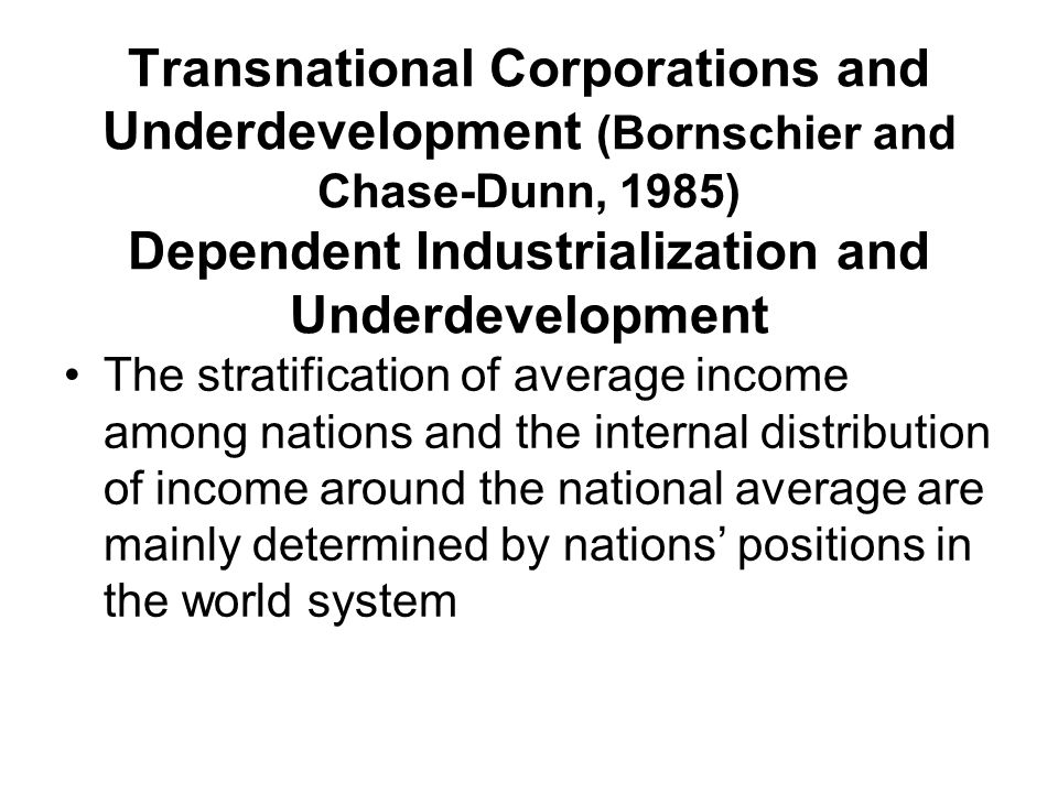 Transnational Corporations and Underdevelopment (Bornschier and Chase-Dunn, 1985) Dependent Industrialization and Underdevelopment The stratification of average income among nations and the internal distribution of income around the national average are mainly determined by nations' positions in the world system