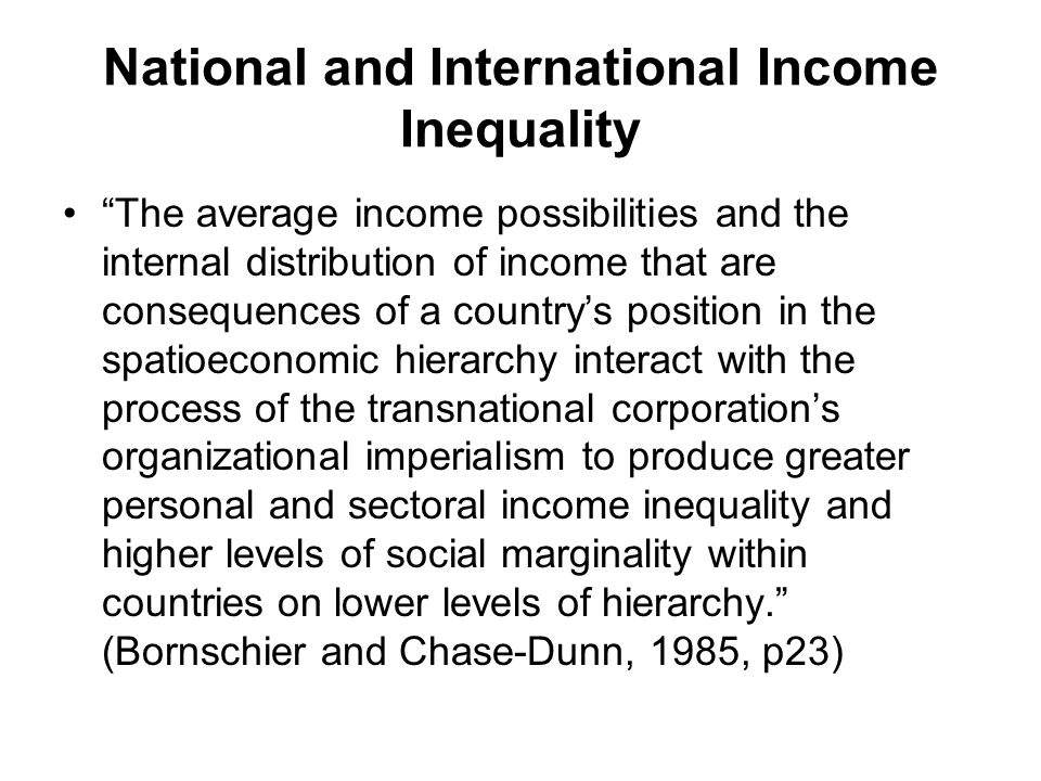 National and International Income Inequality The average income possibilities and the internal distribution of income that are consequences of a country's position in the spatioeconomic hierarchy interact with the process of the transnational corporation's organizational imperialism to produce greater personal and sectoral income inequality and higher levels of social marginality within countries on lower levels of hierarchy. (Bornschier and Chase-Dunn, 1985, p23)