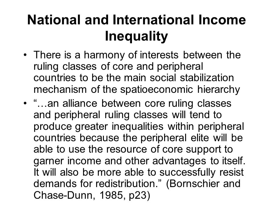 National and International Income Inequality There is a harmony of interests between the ruling classes of core and peripheral countries to be the main social stabilization mechanism of the spatioeconomic hierarchy …an alliance between core ruling classes and peripheral ruling classes will tend to produce greater inequalities within peripheral countries because the peripheral elite will be able to use the resource of core support to garner income and other advantages to itself.