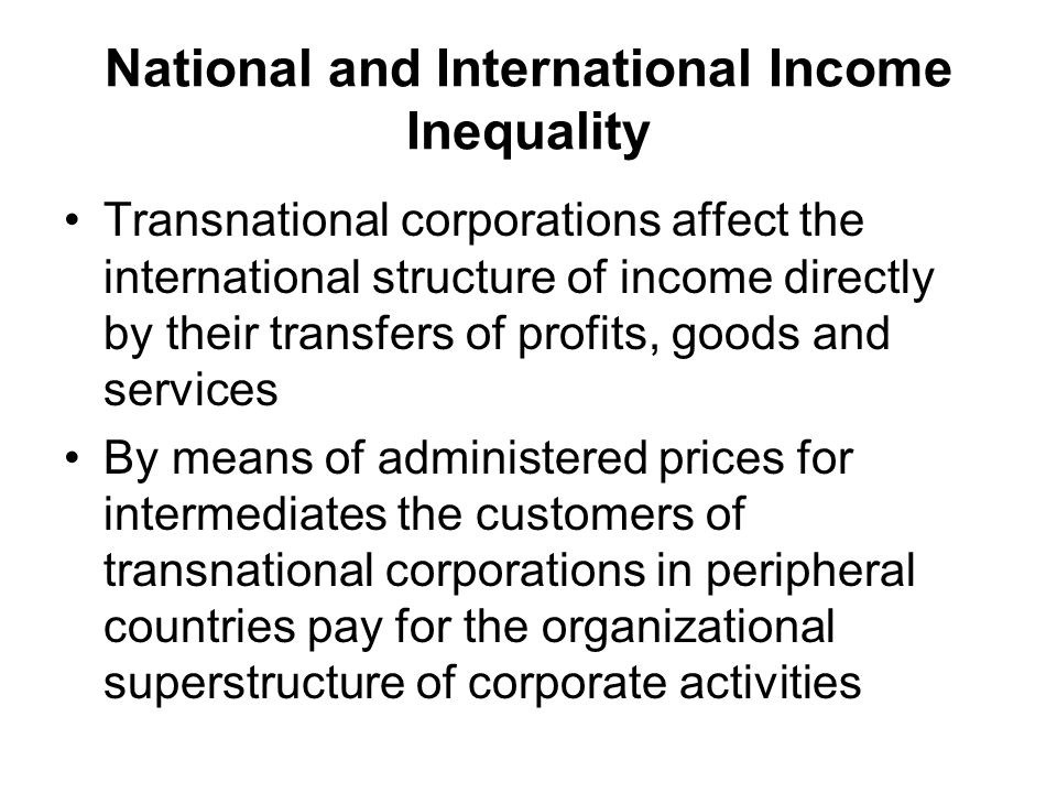 National and International Income Inequality Transnational corporations affect the international structure of income directly by their transfers of profits, goods and services By means of administered prices for intermediates the customers of transnational corporations in peripheral countries pay for the organizational superstructure of corporate activities