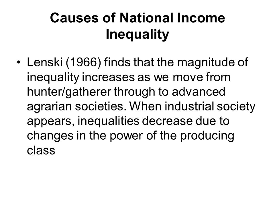 Causes of National Income Inequality Lenski (1966) finds that the magnitude of inequality increases as we move from hunter/gatherer through to advanced agrarian societies.