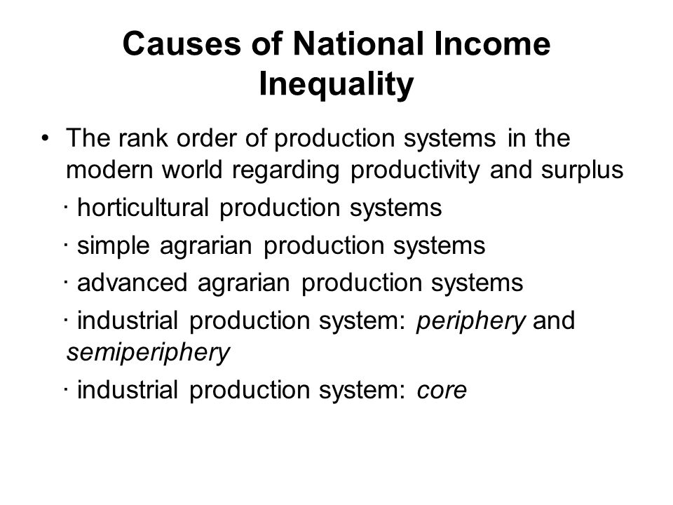 Causes of National Income Inequality The rank order of production systems in the modern world regarding productivity and surplus · horticultural production systems · simple agrarian production systems · advanced agrarian production systems · industrial production system: periphery and semiperiphery · industrial production system: core
