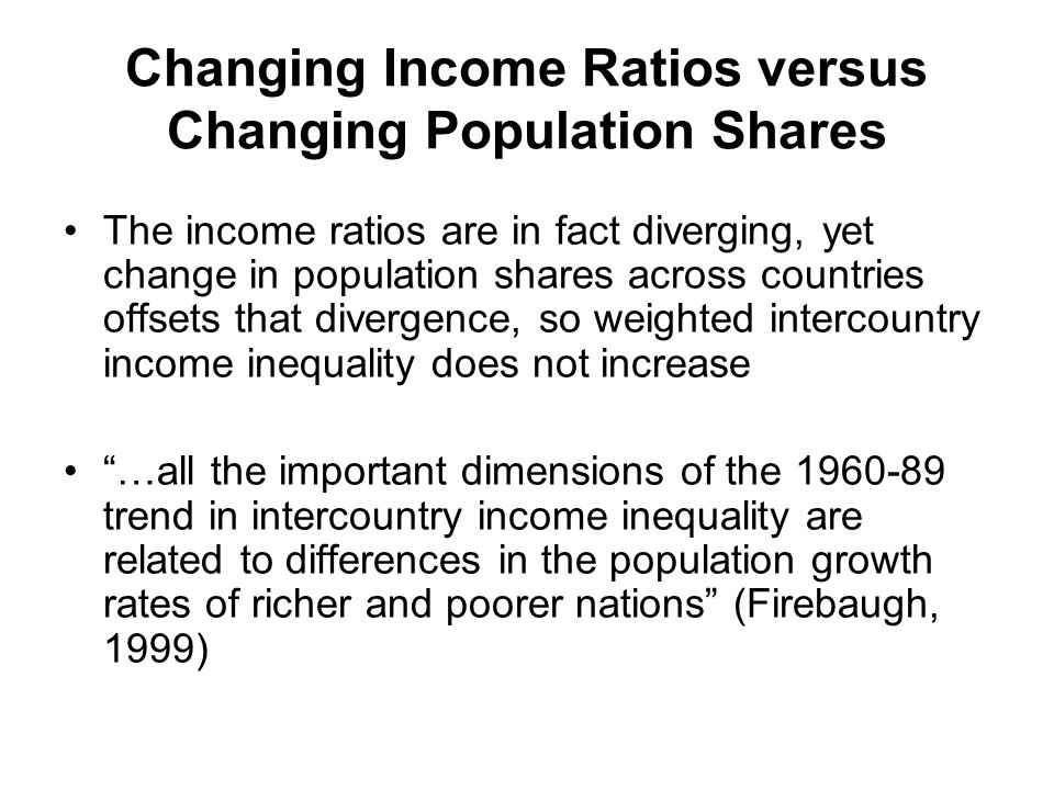 Changing Income Ratios versus Changing Population Shares The income ratios are in fact diverging, yet change in population shares across countries offsets that divergence, so weighted intercountry income inequality does not increase …all the important dimensions of the 1960-89 trend in intercountry income inequality are related to differences in the population growth rates of richer and poorer nations (Firebaugh, 1999)