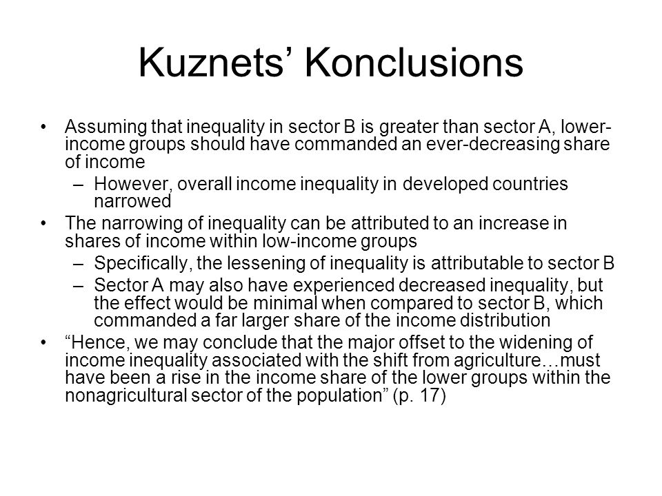 Kuznets' Konclusions Assuming that inequality in sector B is greater than sector A, lower- income groups should have commanded an ever-decreasing share of income –However, overall income inequality in developed countries narrowed The narrowing of inequality can be attributed to an increase in shares of income within low-income groups –Specifically, the lessening of inequality is attributable to sector B –Sector A may also have experienced decreased inequality, but the effect would be minimal when compared to sector B, which commanded a far larger share of the income distribution Hence, we may conclude that the major offset to the widening of income inequality associated with the shift from agriculture…must have been a rise in the income share of the lower groups within the nonagricultural sector of the population (p.