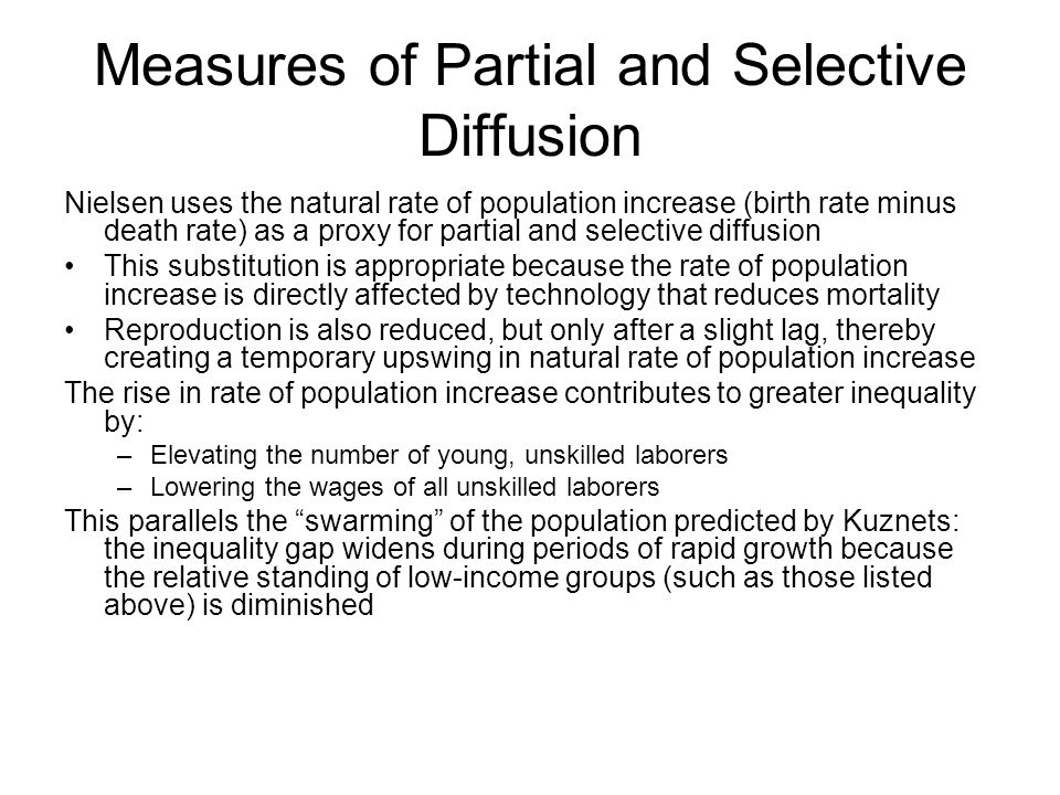 Measures of Partial and Selective Diffusion Nielsen uses the natural rate of population increase (birth rate minus death rate) as a proxy for partial and selective diffusion This substitution is appropriate because the rate of population increase is directly affected by technology that reduces mortality Reproduction is also reduced, but only after a slight lag, thereby creating a temporary upswing in natural rate of population increase The rise in rate of population increase contributes to greater inequality by: –Elevating the number of young, unskilled laborers –Lowering the wages of all unskilled laborers This parallels the swarming of the population predicted by Kuznets: the inequality gap widens during periods of rapid growth because the relative standing of low-income groups (such as those listed above) is diminished