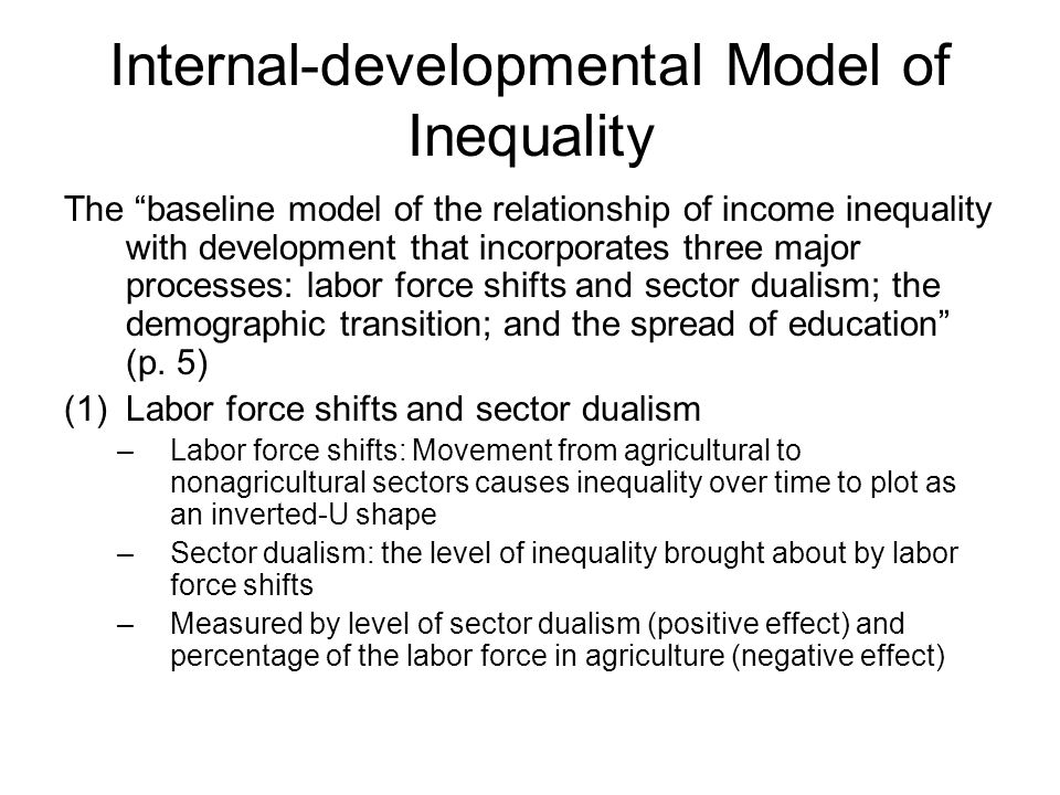 Internal-developmental Model of Inequality The baseline model of the relationship of income inequality with development that incorporates three major processes: labor force shifts and sector dualism; the demographic transition; and the spread of education (p.