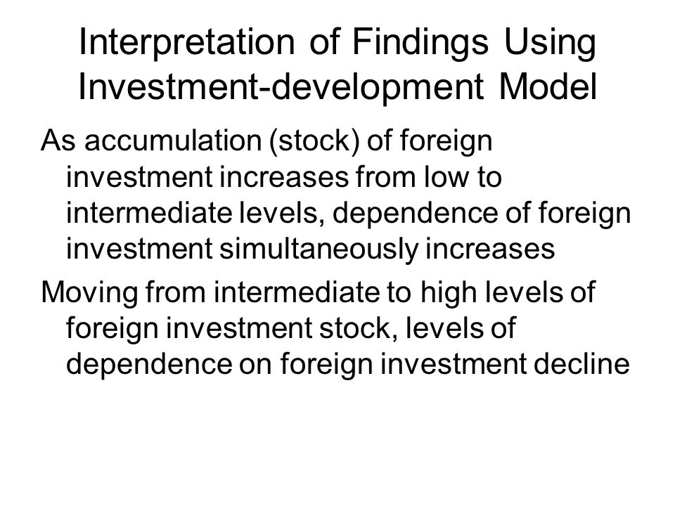 Interpretation of Findings Using Investment-development Model As accumulation (stock) of foreign investment increases from low to intermediate levels, dependence of foreign investment simultaneously increases Moving from intermediate to high levels of foreign investment stock, levels of dependence on foreign investment decline