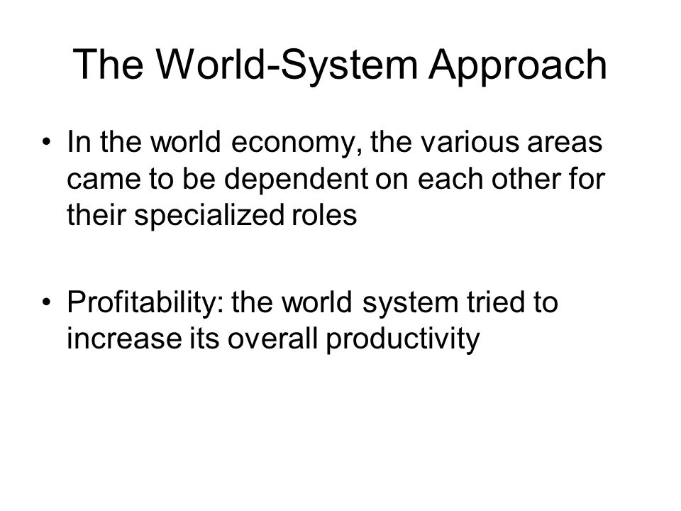 The World-System Approach In the world economy, the various areas came to be dependent on each other for their specialized roles Profitability: the world system tried to increase its overall productivity