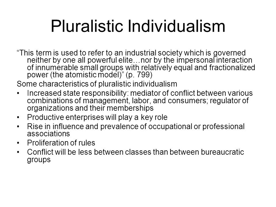 Pluralistic Individualism This term is used to refer to an industrial society which is governed neither by one all powerful elite…nor by the impersonal interaction of innumerable small groups with relatively equal and fractionalized power (the atomistic model) (p.
