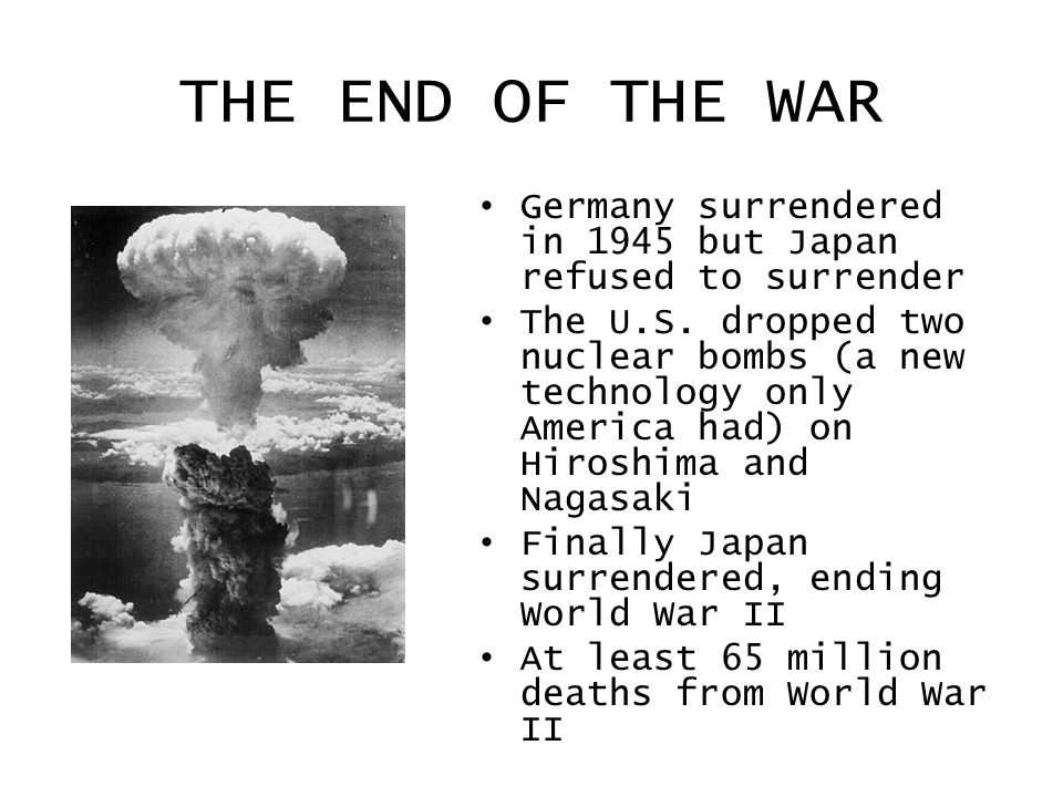 THE END OF THE WAR Germany surrendered in 1945 but Japan refused to surrender The U.S. dropped two nuclear bombs (a new technology only America had) o