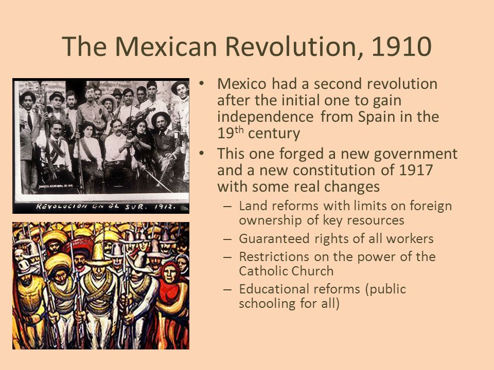 The Mexican Revolution, 1910 Mexico had a second revolution after the initial one to gain independence from Spain in the 19 th century This one forged