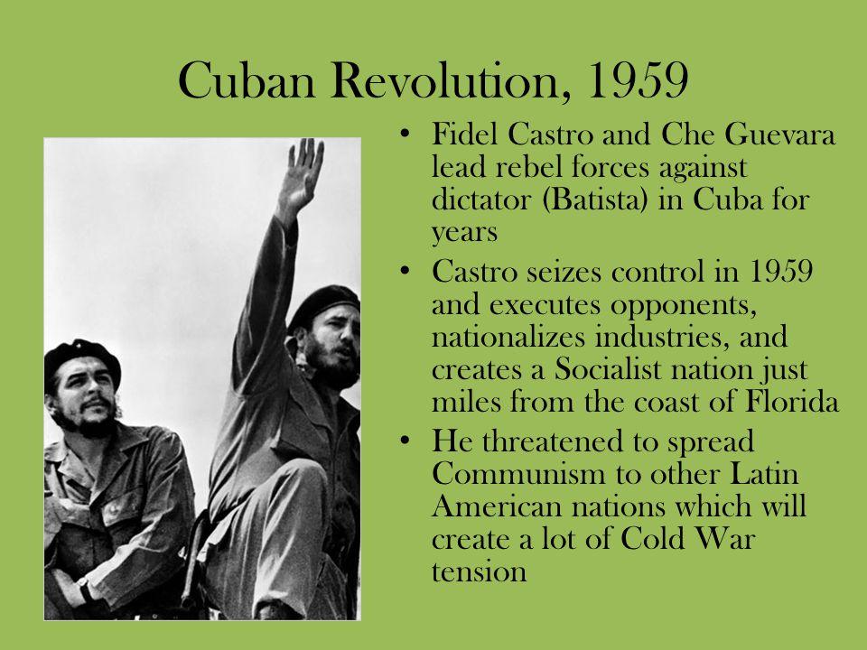 Cuban Revolution, 1959 Fidel Castro and Che Guevara lead rebel forces against dictator (Batista) in Cuba for years Castro seizes control in 1959 and e