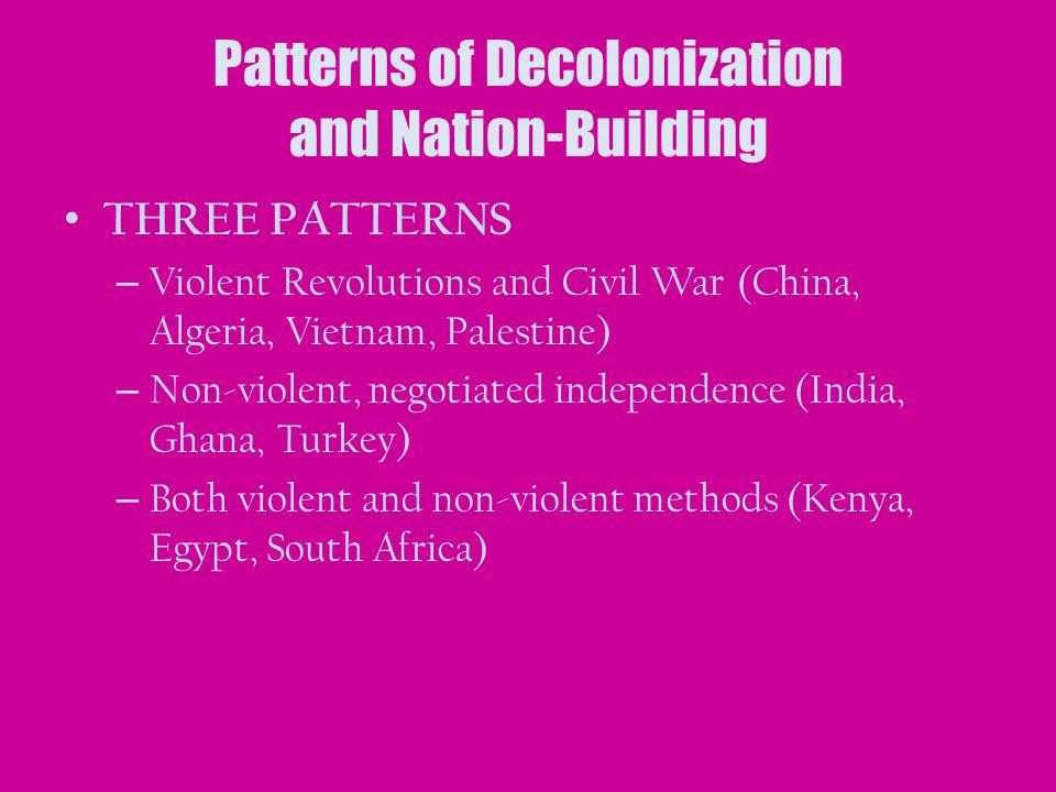 Patterns of Decolonization and Nation-Building THREE PATTERNS – Violent Revolutions and Civil War (China, Algeria, Vietnam, Palestine) – Non-violent,