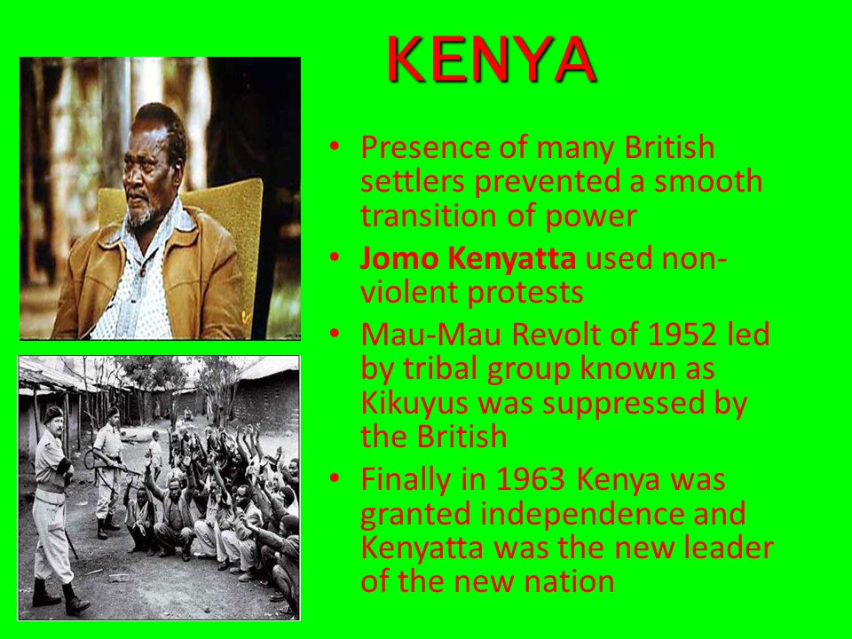 KENYA KENYA Presence of many British settlers prevented a smooth transition of power Jomo Kenyatta used non- violent protests Mau-Mau Revolt of 1952 l