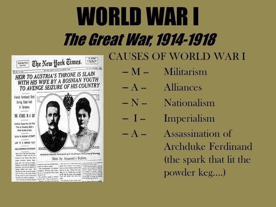 WORLD WAR I The Great War, 1914-1918 CAUSES OF WORLD WAR I – M -- Militarism – A --Alliances – N -- Nationalism – I -- Imperialism – A -- Assassinatio