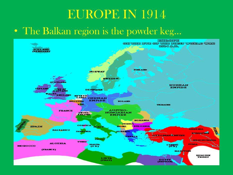EUROPE IN 1914 The Balkan region is the powder keg…