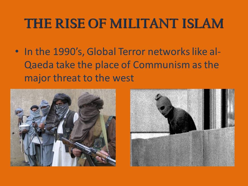 THE RISE OF MILITANT ISLAM In the 1990's, Global Terror networks like al- Qaeda take the place of Communism as the major threat to the west