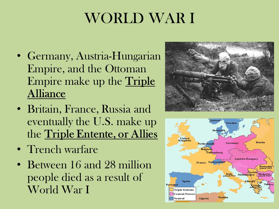 WORLD WAR I Germany, Austria-Hungarian Empire, and the Ottoman Empire make up the Triple Alliance Britain, France, Russia and eventually the U.S. make