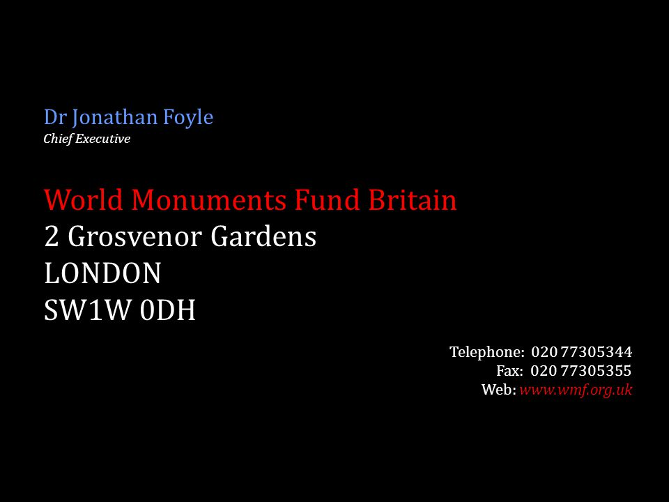 Dr Jonathan Foyle Chief Executive World Monuments Fund Britain 2 Grosvenor Gardens LONDON SW1W 0DH Telephone: 020 77305344 Fax: 020 77305355 Web: www.wmf.org.uk
