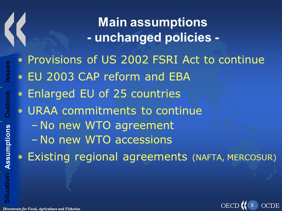 Directorate for Food, Agriculture and Fisheries 8 Main assumptions - unchanged policies - Provisions of US 2002 FSRI Act to continue EU 2003 CAP reform and EBA Enlarged EU of 25 countries URAA commitments to continue –No new WTO agreement –No new WTO accessions Existing regional agreements (NAFTA, MERCOSUR) Situation Assumptions Outlook Issues